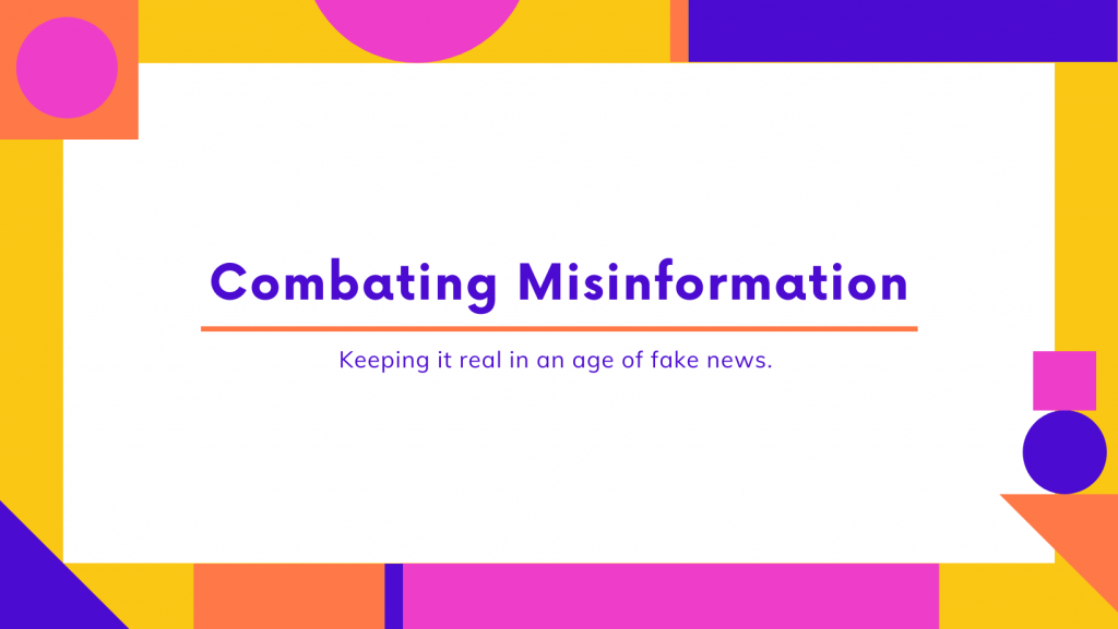 Combating Misinformation; keeping it real in an age of fake news.